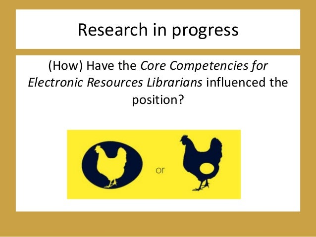 Research in progress (How) Have the Core Competencies for Electronic Resources Librarians influenced the position?