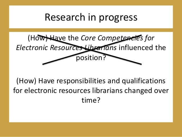 Research in progress (How) Have the Core Competencies for Electronic Resources Librarians influenced the position? (How) H...