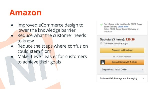 Amazon  ● Improved eCommerce design to  lower the knowledge barrier  ● Reduce what the customer needs  to know  ● Reduce t...