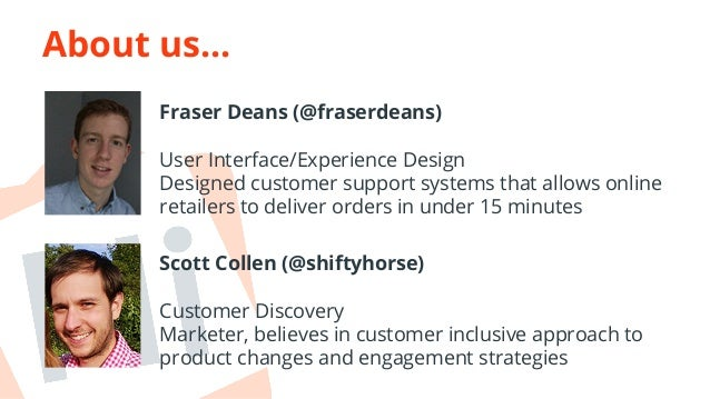 About us...  Fraser Deans (@fraserdeans)  User Interface/Experience Design  Designed customer support systems that allows ...