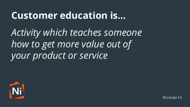 Customer education is...  Activity ●  which teaches someone  how to get more value out of  your product or service  #ccexp...