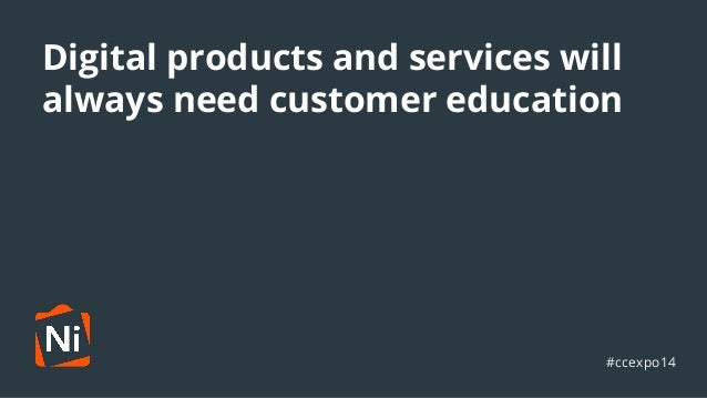 Digital products and services will  always need customer education  ●  #ccexpo14