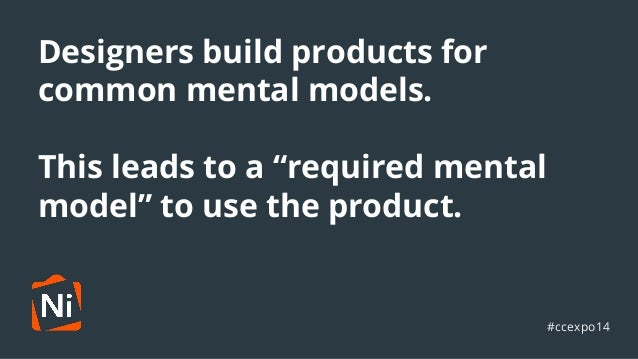 """Designers build products for  common mental models.  ●  This leads to a """"required mental  model"""" to use the product.  #cce..."""