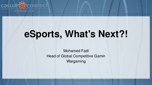 eSports, What's Next?! Mohamed Fadl Head of Global Competitive Gamin Wargaming
