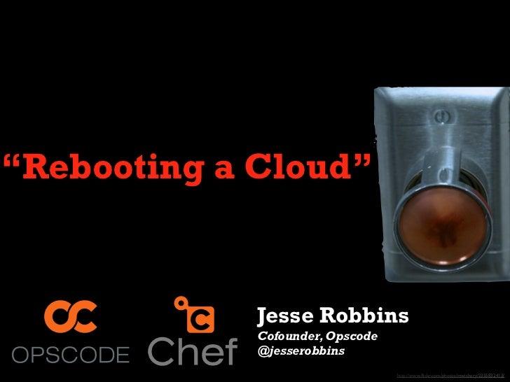 """Rebooting a Cloud""             Jesse Robbins             Cofounder, Opscode             @jesserobbins                    ..."