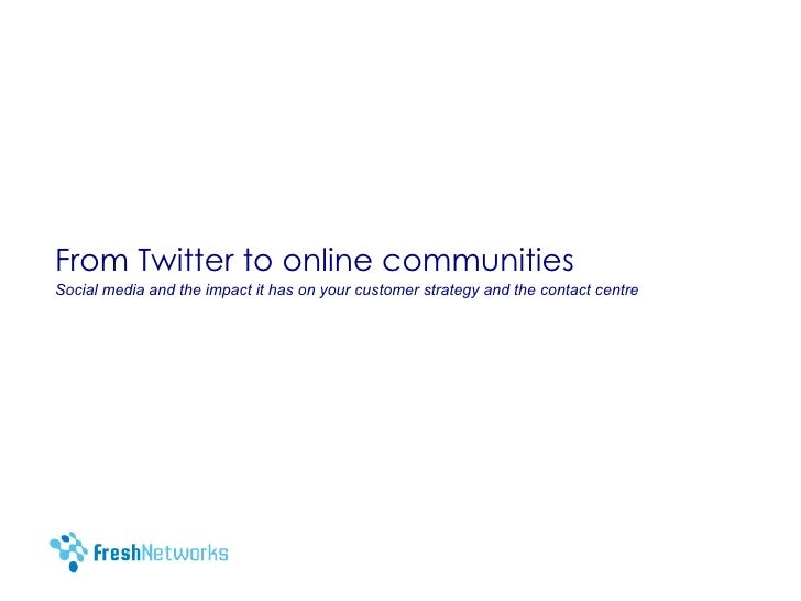 From Twitter to online communities Social media and the impact it has on your customer strategy and the contact centre