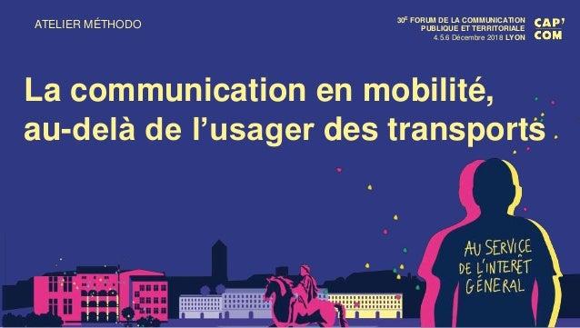 ATELIER MÉTHODO 30E FORUM DE LA COMMUNICATION PUBLIQUE ET TERRITORIALE 4.5.6 Décembre 2018 LYON La communication en mobili...