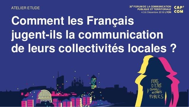 30E FORUM DE LA COMMUNICATION PUBLIQUE ET TERRITORIALE 4.5.6 Décembre 2018 LYON Comment les Français jugent-ils la communi...