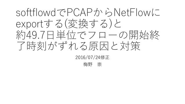 softflowdでPCAPからNetFlowに exportする(変換する)と 約49.7⽇単位でフローの開始終 了時刻がずれる原因と対策 2016/07/24修正 梅野 崇