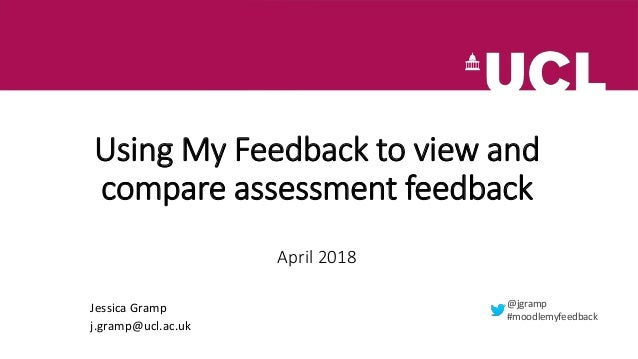 Using My Feedback to view and compare assessment feedback April 2018 Jessica Gramp j.gramp@ucl.ac.uk @jgramp #moodlemyfeed...