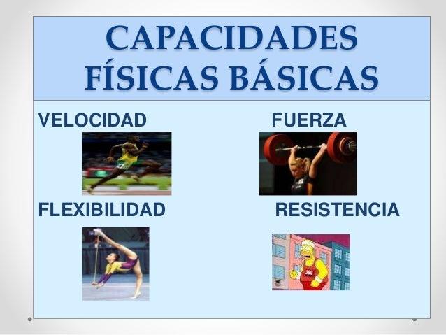 CAPACIDADES FÍSICAS BÁSICAS VELOCIDAD FUERZA FLEXIBILIDAD RESISTENCIA