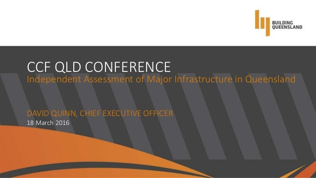 CCF QLD CONFERENCE Independent Assessment of Major Infrastructure in Queensland DAVID QUINN, CHIEF EXECUTIVE OFFICER 18 Ma...