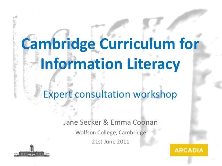 Jane Secker & Emma Coonan Wolfson College, Cambridge 21st June 2011 Cambridge Curriculum for Information Literacy Expert c...