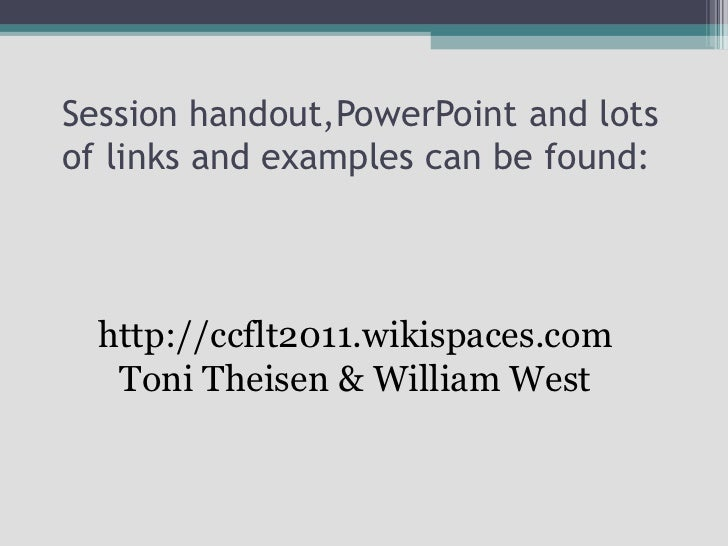 Session handout,PowerPoint and lots of links and examples can be found: http://ccflt2011.wikispaces.com Toni Theisen & Wil...