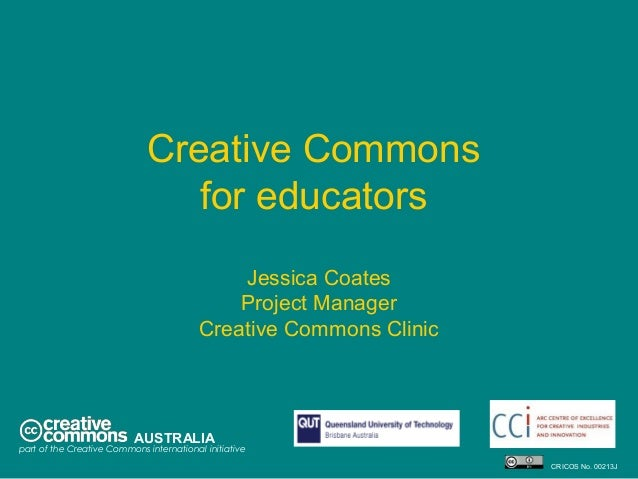 Creative Commons for educators Jessica Coates Project Manager Creative Commons Clinic AUSTRALIA part of the Creative Commo...