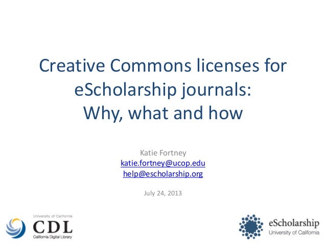 Creative Commons licenses for eScholarship journals: Why, what and how Katie Fortney katie.fortney@ucop.edu help@escholars...
