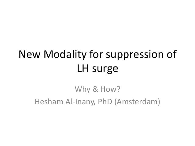 New Modality for suppression of LH surge Why & How? Hesham Al-Inany, PhD (Amsterdam)