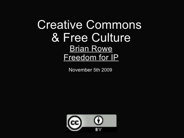 Creative Commons & Free Culture Brian Rowe Freedom for IP November  5th 2009