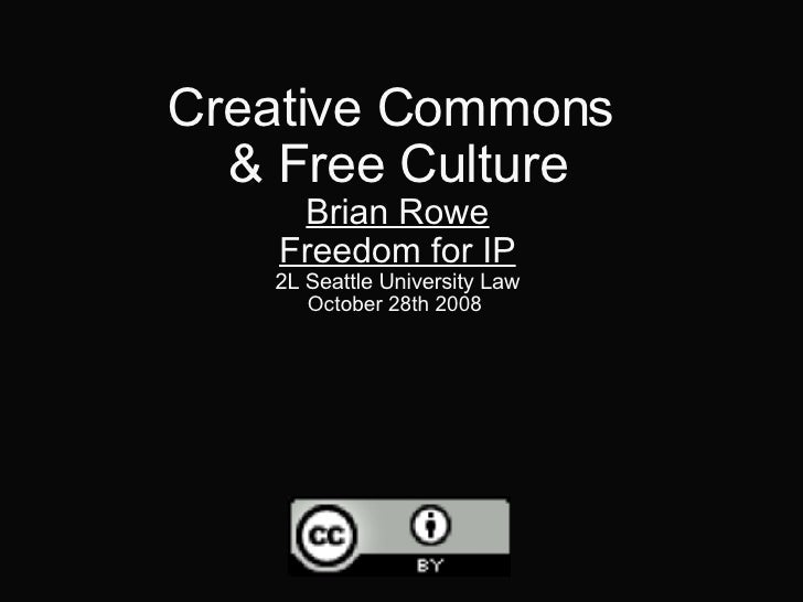 Creative Commons  & Free Culture Brian Rowe Freedom for IP 2L Seattle University Law October 28th 2008