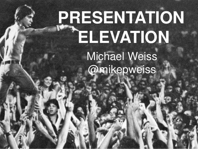 PRESENTATION ELEVATION Michael Weiss @mikepweiss