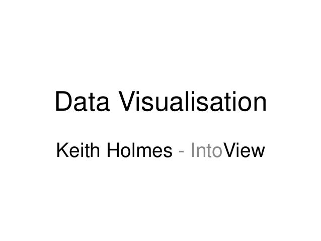 Data Visualisation Keith Holmes - IntoView