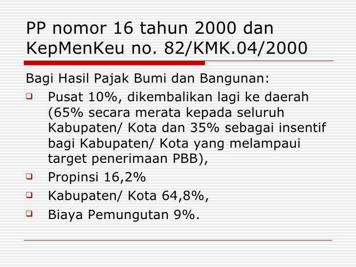 PP nomor 16 tahun 2000 dan KepMenKeu no. 82/KMK.04/2000 <ul><li>Bagi Hasil Pajak Bumi dan Bangunan: </li></ul><ul><li>Pusa...
