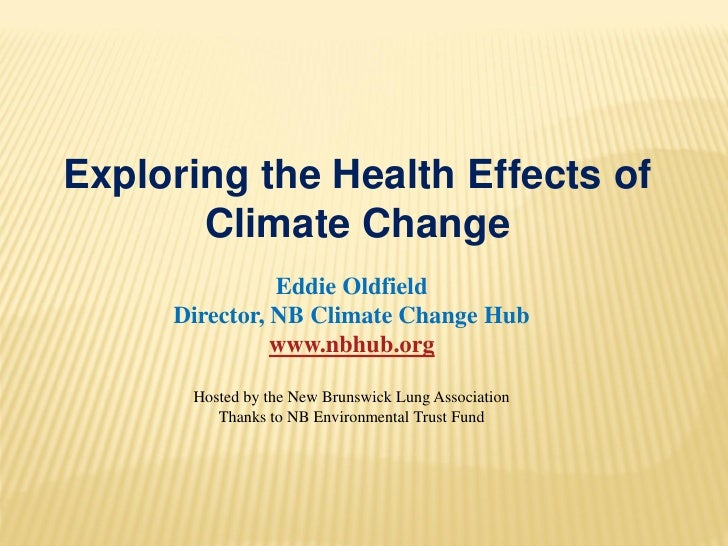 Exploring the Health Effects of       Climate Change               Eddie Oldfield     Director, NB Climate Change Hub     ...