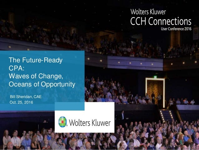 The Future-Ready CPA: Waves of Change, Oceans of Opportunity Bill Sheridan, CAE Oct. 25, 2016