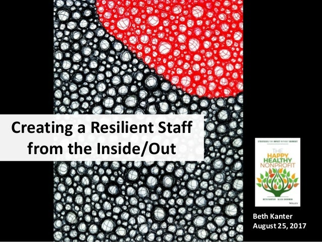 Creating a Resilient Staff from the Inside/Out Beth Kanter August 25, 2017