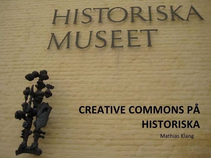 CREATIVE COMMONS PÅ HISTORISKA <ul><li>Mathias Klang </li></ul>
