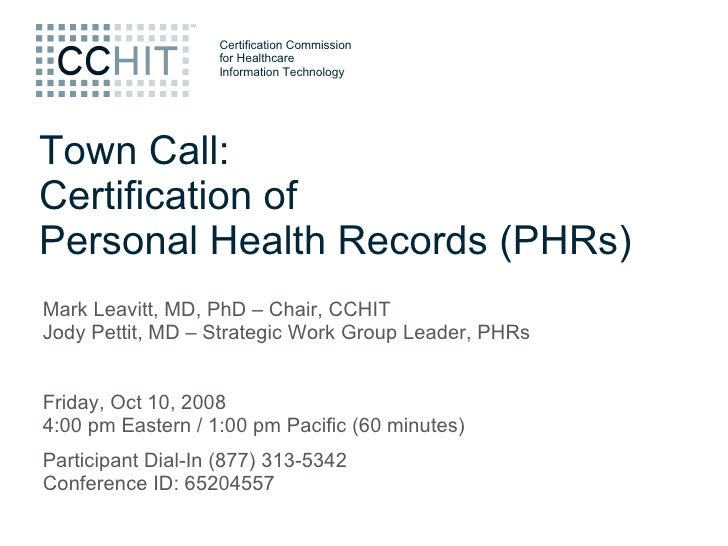 Town Call: Certification of Personal Health Records (PHRs) Mark Leavitt, MD, PhD – Chair, CCHIT Jody Pettit, MD – Strategi...