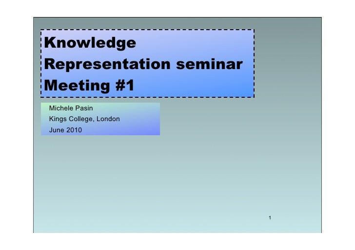 Knowledge Representation seminar Meeting #1 Michele Pasin Kings College, London June 2010                              1