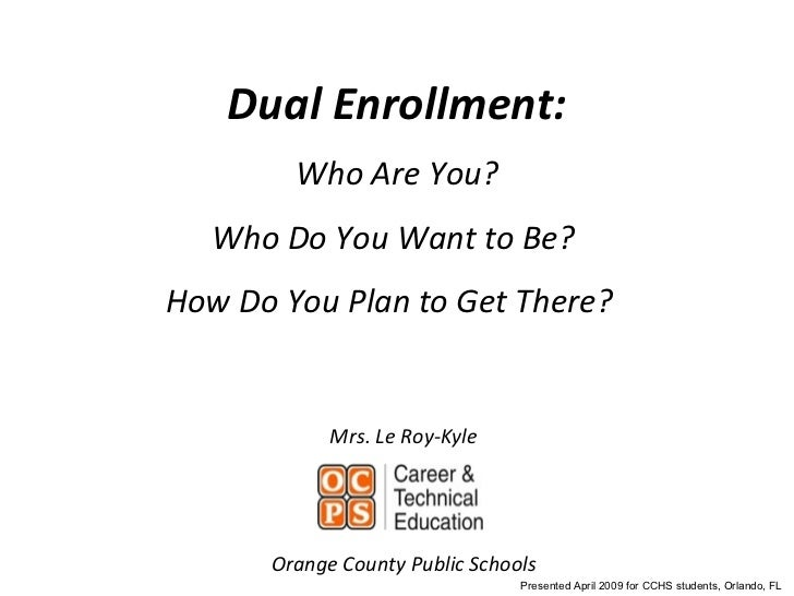 Dual Enrollment: Who Are You? Who Do You Want to Be?  How Do You Plan to Get There?  Mrs. Le Roy-Kyle Orange County Public...
