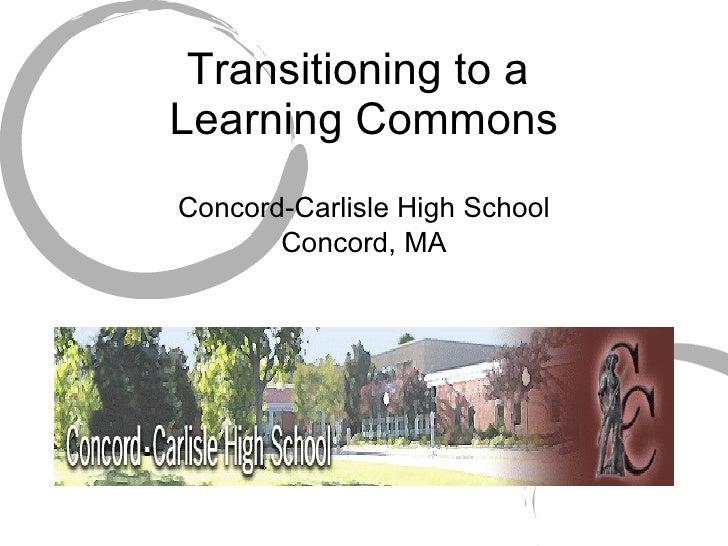 Transitioning to a  Learning Commons <ul><li>Concord-Carlisle High School </li></ul><ul><li>Concord, MA </li></ul>
