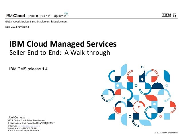 © 2014 IBM Corporation Think It. Build It. Tap into it. IBM Cloud Managed Services Seller End-to-End: A Walk-through Globa...