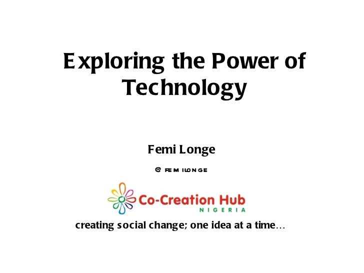 creating social change; one idea at a time… Femi Longe @femilonge Exploring the Power of Technology
