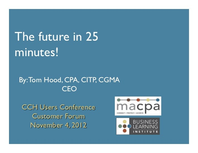 The future in 25minutes!By: Tom Hood, CPA, CITP, CGMA            CEO CCH Users Conference   Customer Forum   November...