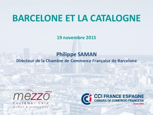 BARCELONE ET LA CATALOGNE 19 novembre 2015 Philippe SAMAN Directeur de la Chambre de Commerce Française de Barcelone