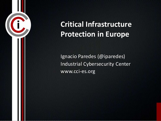 Critical Infrastructure Protection in Europe Ignacio Paredes (@iparedes) Industrial Cybersecurity Center www.cci-es.org