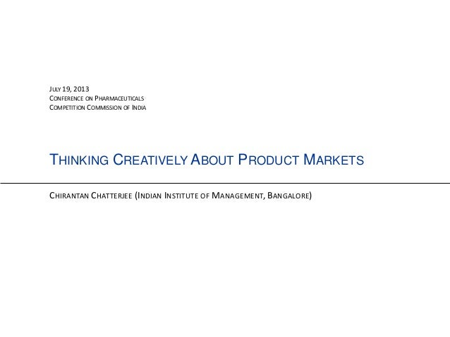 THINKING CREATIVELY ABOUT PRODUCT MARKETS CHIRANTAN CHATTERJEE (INDIAN INSTITUTE OF MANAGEMENT, BANGALORE) JULY 19, 2013 C...
