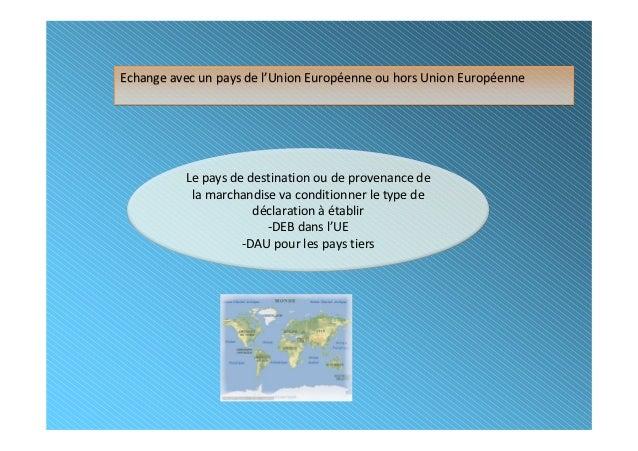 Echange avec un pays de l'Union Européenne ou hors Union Européenne          Le pays de destination ou de provenance de   ...