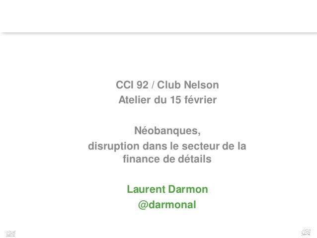 1 CCI 92 / Club Nelson Atelier du 15 février Néobanques, disruption dans le secteur de la finance de détails Laurent Darmo...