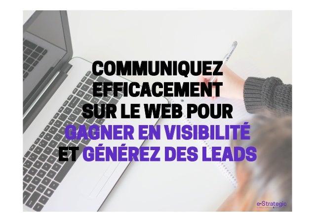 COMMUNIQUEZ EFFICACEMENT SUR LE WEB POUR GAGNER EN VISIBILITÉ ET GÉNÉREZ DES LEADS e-Strategicstratégie marketing & digita...