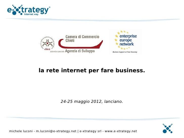 la rete internet per fare business.                               24-25 maggio 2012, lanciano.michele luconi - m.luconi@e-...