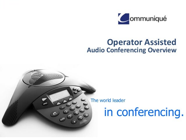 Operator Assisted  Audio Conferencing Overview  The world leader  in conferencing.