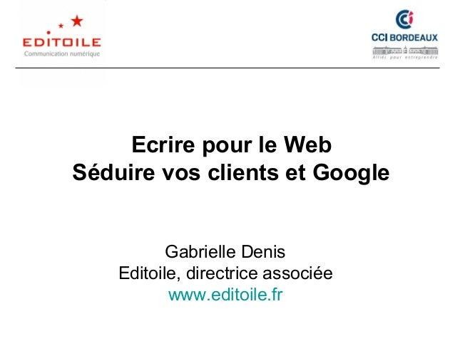 Ecrire pour le Web Séduire vos clients et Google Gabrielle Denis Editoile, directrice associée www.editoile.fr