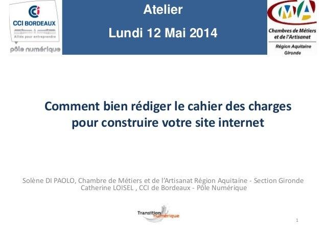 Atelier Lundi 12 Mai 2014 Comment bien rédiger le cahier des charges pour construire votre site internet Solène DI PAOLO, ...