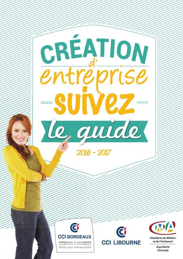 2016-2017Créationd'entreprise,suivezleguide 125, avenue Georges Pompidou - BP 162 - 33503 LIBOURNE CEDEX Tél. : 05 57 25 4...