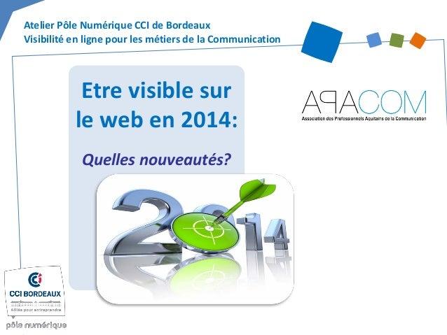 Etre visible sur le web en 2014:  Quelles nouveautés?  Atelier Pôle Numérique CCI de Bordeaux Visibilité en ligne pour les...