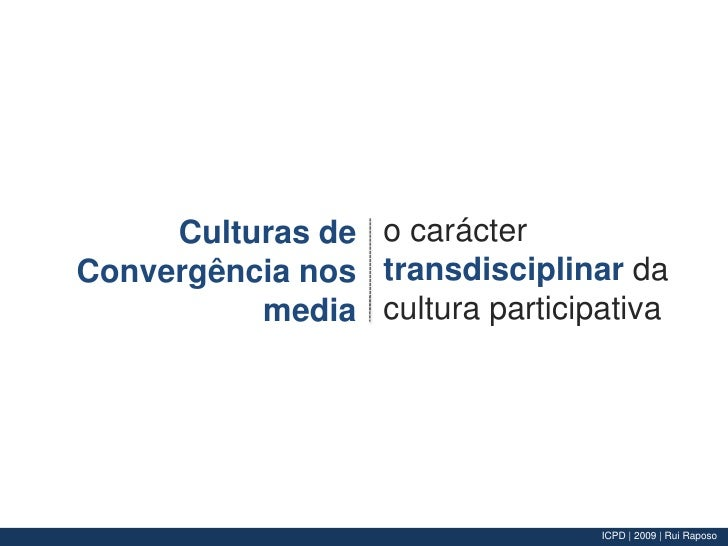 o carácter transdisciplinar da cultura participativa<br />Culturas de Convergência nos media<br />
